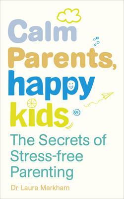 CALM PARENTS, HAPPY KIDS : THE SECRETS OF STRESS FREE PARENTING PB