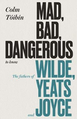 MAD,BAD , DANGEROUS TO KNOW : THE FATHERS OF WILDE YEATS AND JOYCE HC