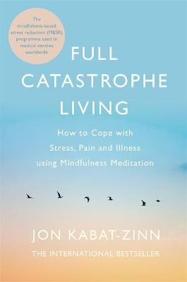 FULL CATASTROPHE LIVING, REVISED EDITION : How to cope with stress, pain and illness using mindfulne PB