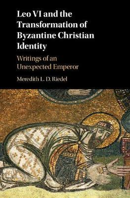 LEO VI AND THE TRANSFORMATION OF BYZANTINE CHRISTIAN IDENTITY. WRITINGS OF AN UNEXPECTED EMPEROR