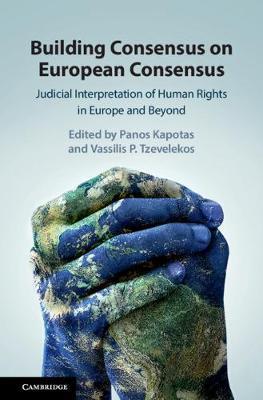 BUILDING CONSENSUS ON EUROPEAN CONSENSUS. JUDICIAL INTERPRETATION OF HUMAN RIGHTS IN EUROPE AND BEYO