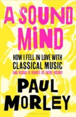 A SOUND MIND HOW I FELL IN LOVE WITH CLASSICAL MUSIC (AND DECIDED TO REWRITE ITS ENTIRE HISTORY) PB