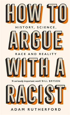 HOW TO ARGUE WITH A RACIST : HISTORY, SCIENCE, RACE AND REALITY