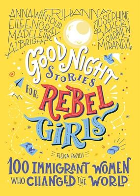 GOOD NIGHT STORIES FOR REBEL GIRLS 100 IMIGRANT WOMEN WHO CHANGED THE WORLD HC