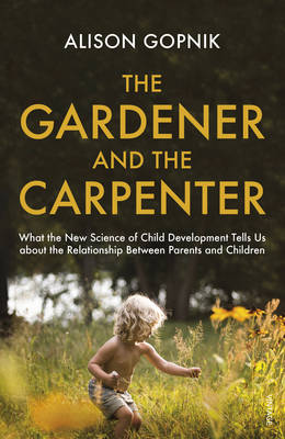THE GARDENER AND THE CARPENTER : WHAT THE NEW SCIENCE OF CHILD DEVELOPMENT TELLS US ABOUT THE RELATIONSHIP BETWEEN PARENTS AND C