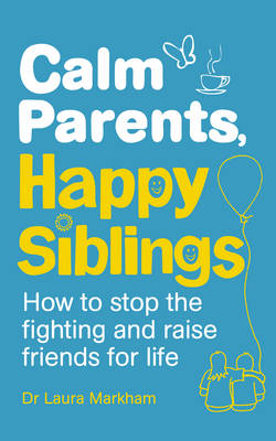CALM PARENTS, HAPPY SIBLINGS: HOW TO STOP THE FIGHTING AND RAISE FRIENDS FOR LIFE PB