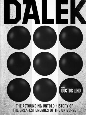 DOCTOR WHO :DALEK : THE ASTOUNDING UNTOLD HISTORY OF THE GREATEST ENEMIES OF THE UNIVERSE HC