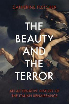 THE BEAUTY AND THE TERROR AN ALTERNATIVE HISTORY OF THE ITALIAN RENAISSANCE