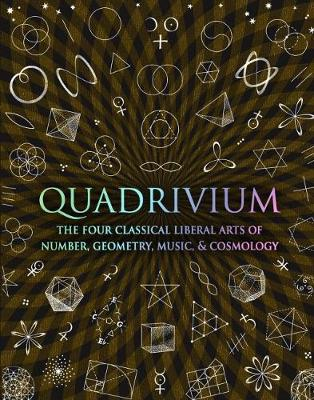 QUADRIVIUM : THE FOUR CLASSICAL LIBERAL ARTS OF NUMBER, GEOMETRY, MUSIC AND COSMOLOGY