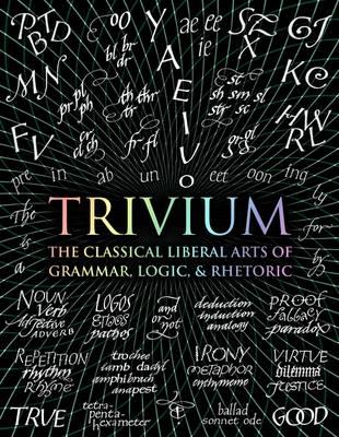 TRIVIUM : THE CLASSICAL LIBERAL ARTS OF GRAMMAR, LOGIC,  RHETORIC
